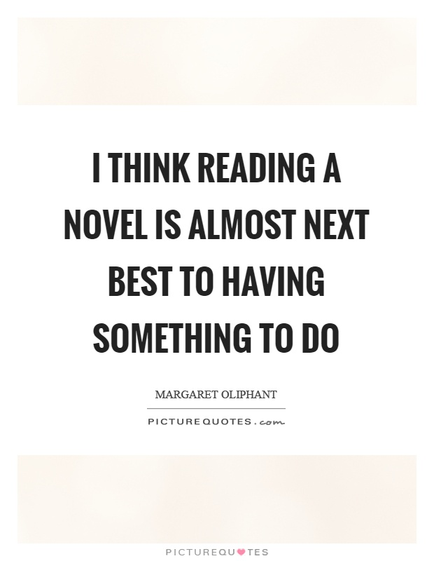 I think reading a novel is almost next best to having something to do Picture Quote #1