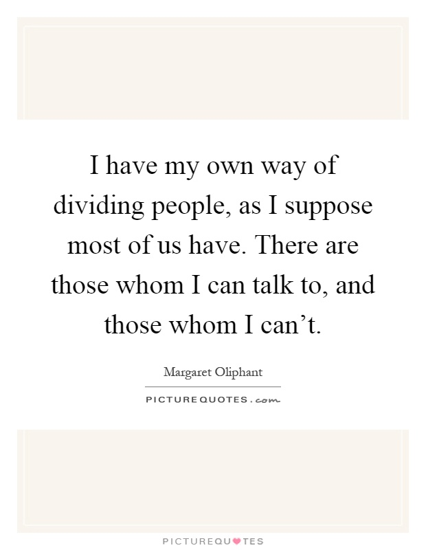 I have my own way of dividing people, as I suppose most of us have. There are those whom I can talk to, and those whom I can't Picture Quote #1