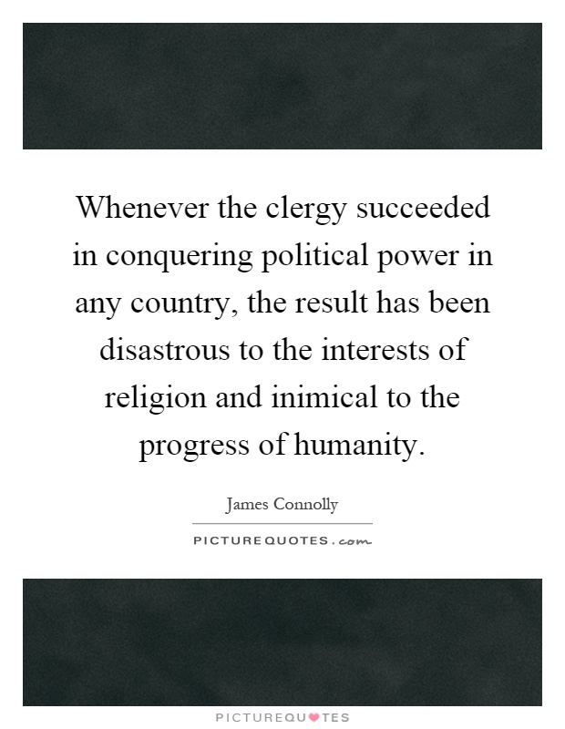 Whenever the clergy succeeded in conquering political power in any country, the result has been disastrous to the interests of religion and inimical to the progress of humanity Picture Quote #1