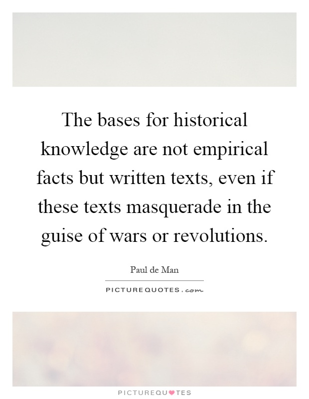 The bases for historical knowledge are not empirical facts but written texts, even if these texts masquerade in the guise of wars or revolutions Picture Quote #1