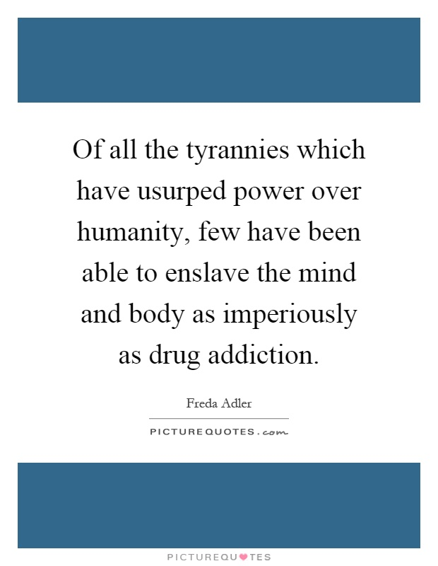 Of all the tyrannies which have usurped power over humanity, few have been able to enslave the mind and body as imperiously as drug addiction Picture Quote #1