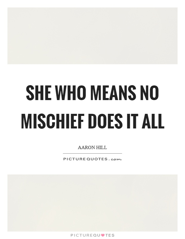 She who means no mischief does it all Picture Quote #1