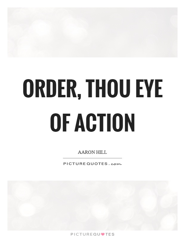 Order, thou eye of action Picture Quote #1