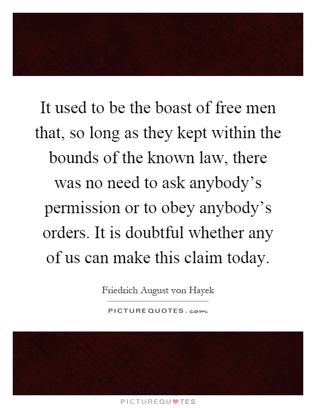 It used to be the boast of free men that, so long as they kept within the bounds of the known law, there was no need to ask anybody's permission or to obey anybody's orders. It is doubtful whether any of us can make this claim today Picture Quote #1