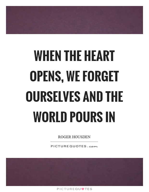When the heart opens, we forget ourselves and the world pours in Picture Quote #1