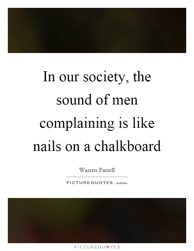 In our society, the sound of men complaining is like nails on a chalkboard Picture Quote #1