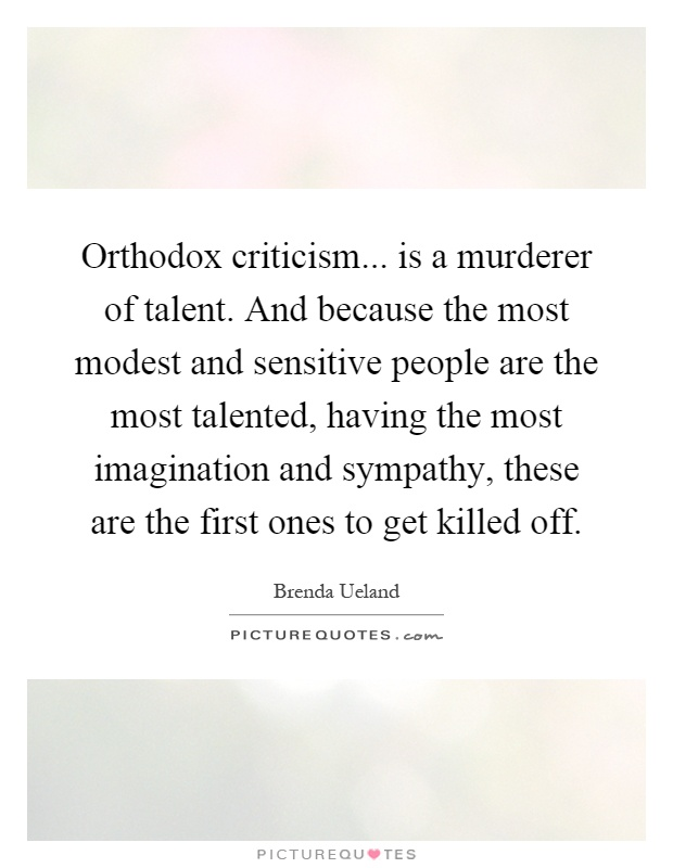 Orthodox criticism... is a murderer of talent. And because the most modest and sensitive people are the most talented, having the most imagination and sympathy, these are the first ones to get killed off Picture Quote #1
