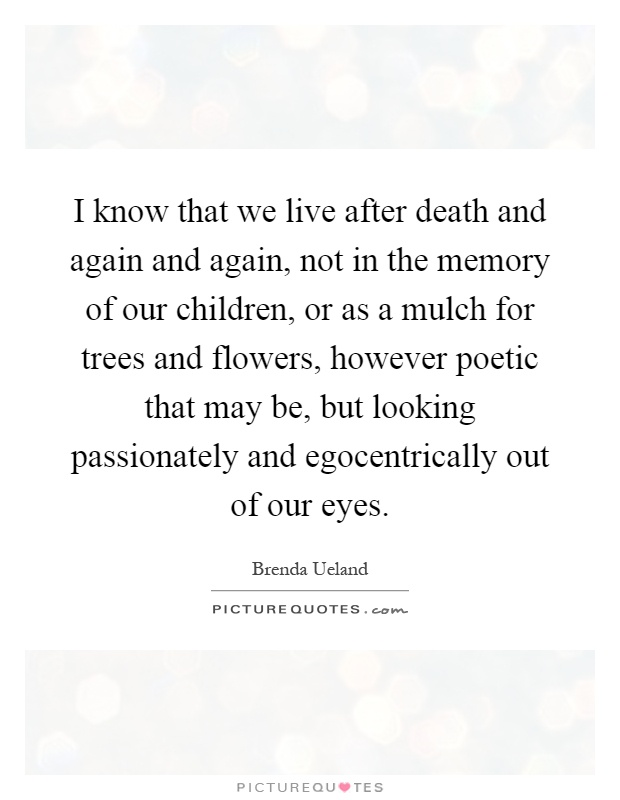 I know that we live after death and again and again, not in the memory of our children, or as a mulch for trees and flowers, however poetic that may be, but looking passionately and egocentrically out of our eyes Picture Quote #1