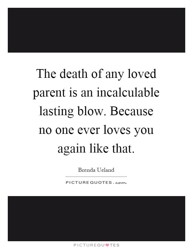 The death of any loved parent is an incalculable lasting blow. Because no one ever loves you again like that Picture Quote #1