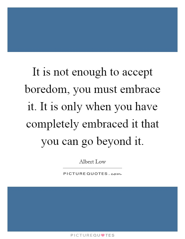 It is not enough to accept boredom, you must embrace it. It is only when you have completely embraced it that you can go beyond it Picture Quote #1