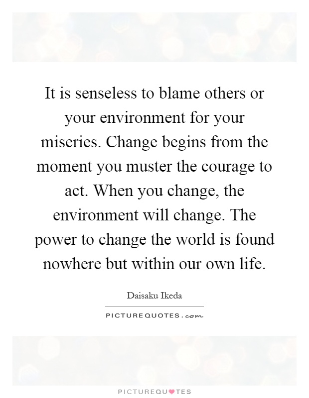 It is senseless to blame others or your environment for your miseries. Change begins from the moment you muster the courage to act. When you change, the environment will change. The power to change the world is found nowhere but within our own life Picture Quote #1