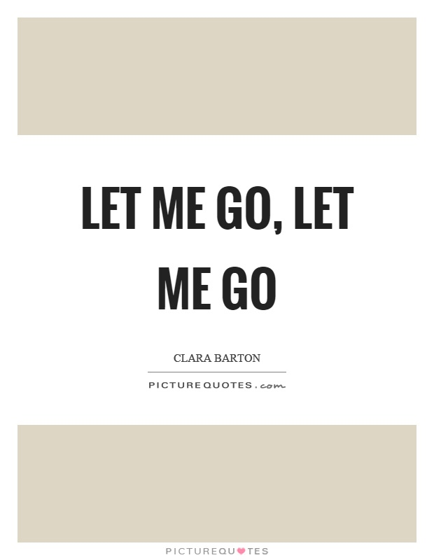 Let me go, let me go Picture Quote #1