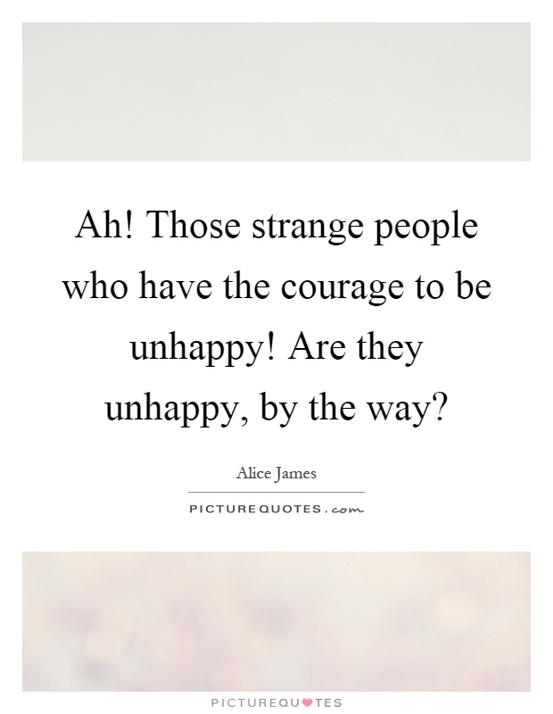 Ah! Those strange people who have the courage to be unhappy! Are they unhappy, by the way? Picture Quote #1