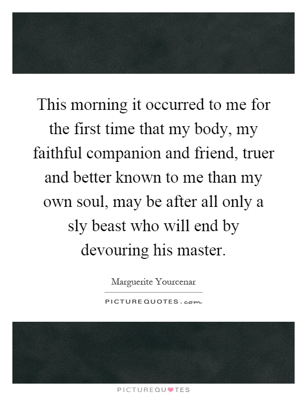 This morning it occurred to me for the first time that my body, my faithful companion and friend, truer and better known to me than my own soul, may be after all only a sly beast who will end by devouring his master Picture Quote #1