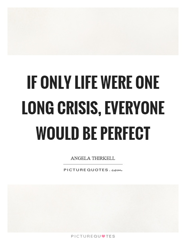 If only life were one long crisis, everyone would be perfect Picture Quote #1