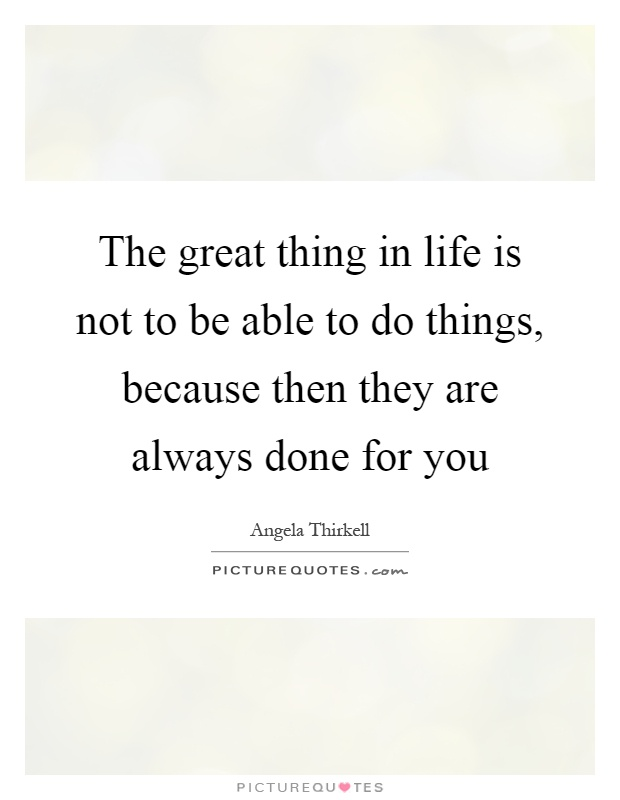 The great thing in life is not to be able to do things, because then they are always done for you Picture Quote #1
