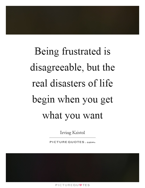 Being frustrated is disagreeable, but the real disasters of life begin when you get what you want Picture Quote #1