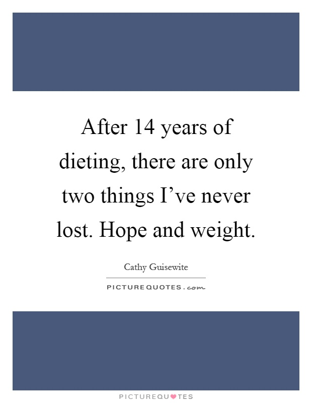 After 14 years of dieting, there are only two things I've never lost. Hope and weight Picture Quote #1