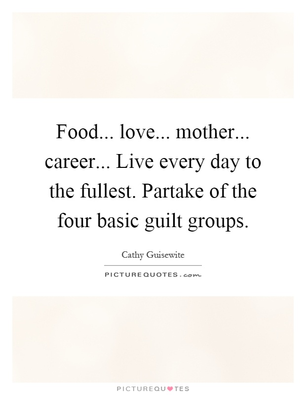 Food... love... mother... career... Live every day to the fullest. Partake of the four basic guilt groups Picture Quote #1