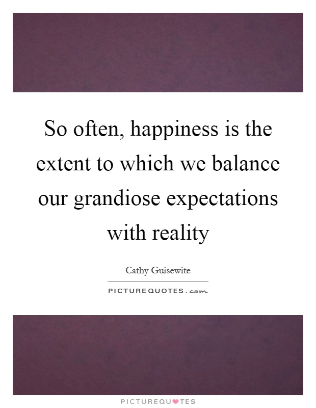 So often, happiness is the extent to which we balance our grandiose expectations with reality Picture Quote #1