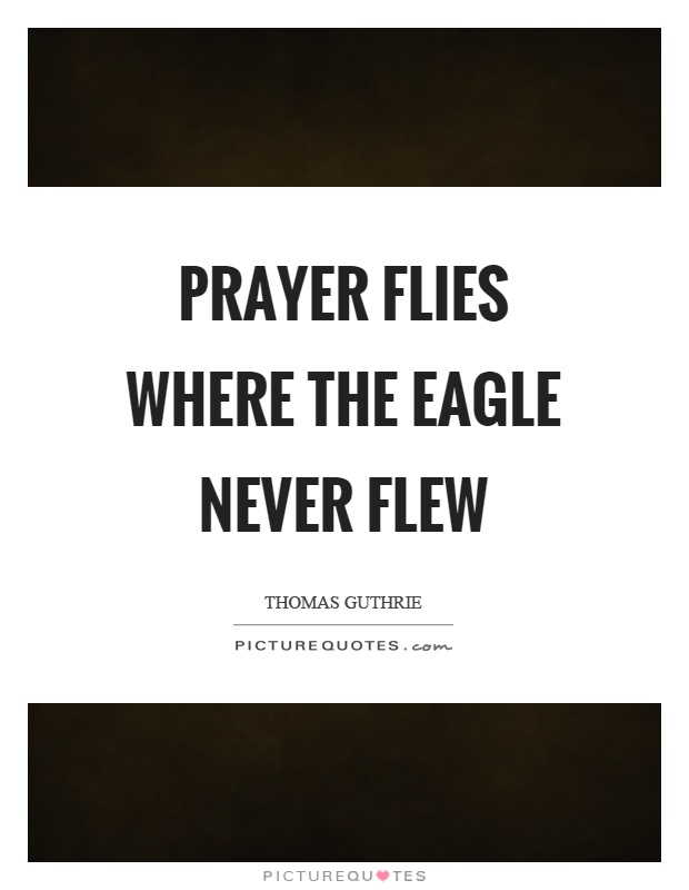 Prayer flies where the eagle never flew Picture Quote #1