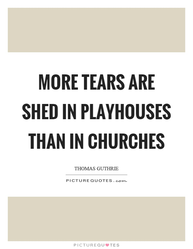 More tears are shed in playhouses than in churches Picture Quote #1