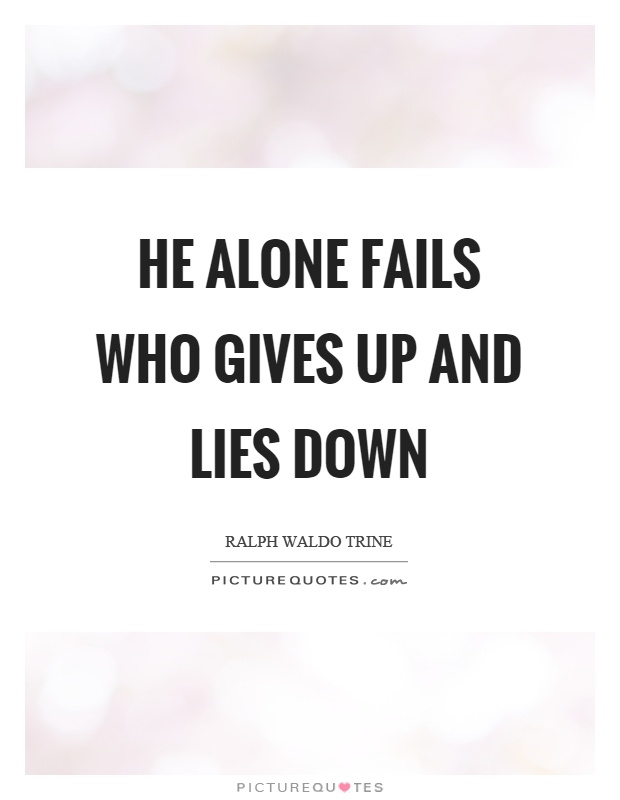 He alone fails who gives up and lies down Picture Quote #1