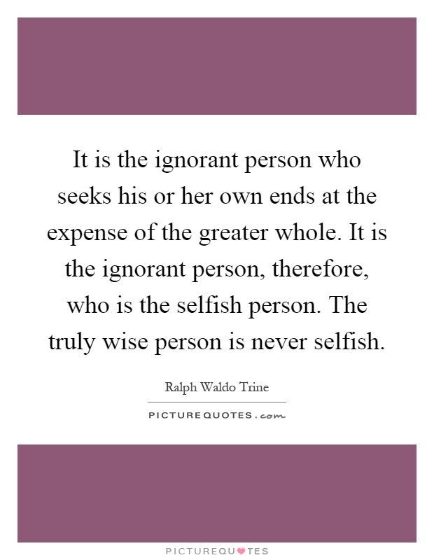 It is the ignorant person who seeks his or her own ends at the expense of the greater whole. It is the ignorant person, therefore, who is the selfish person. The truly wise person is never selfish Picture Quote #1