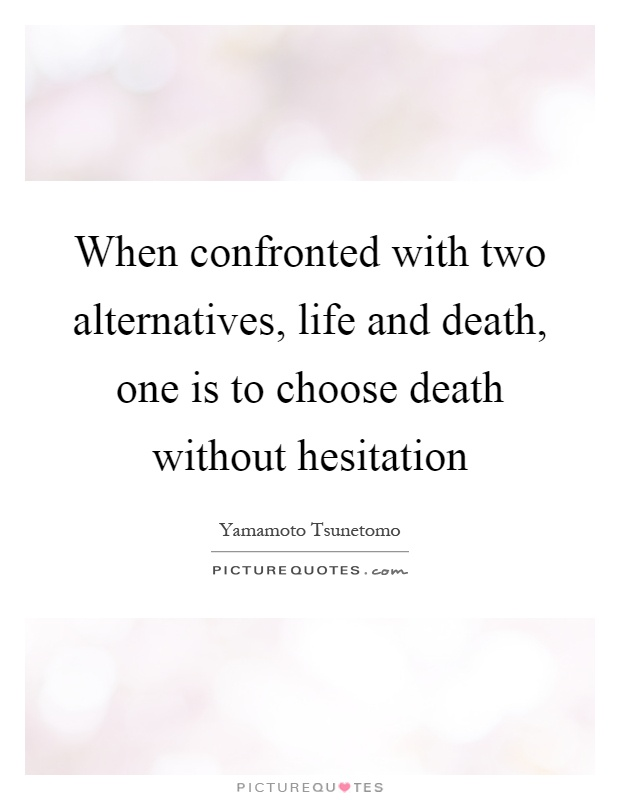 When confronted with two alternatives, life and death, one is to choose death without hesitation Picture Quote #1