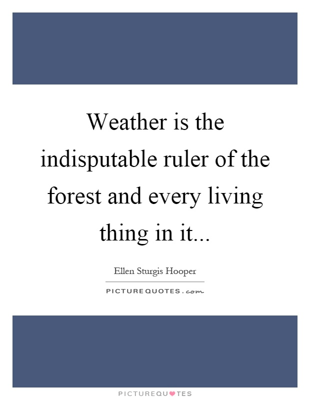 Weather is the indisputable ruler of the forest and every living thing in it Picture Quote #1