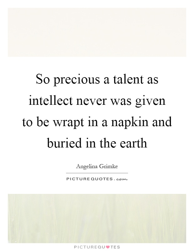 So precious a talent as intellect never was given to be wrapt in a napkin and buried in the earth Picture Quote #1