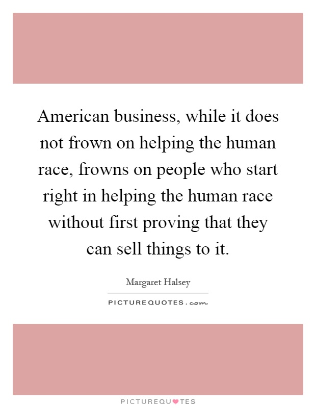 American business, while it does not frown on helping the human race, frowns on people who start right in helping the human race without first proving that they can sell things to it Picture Quote #1