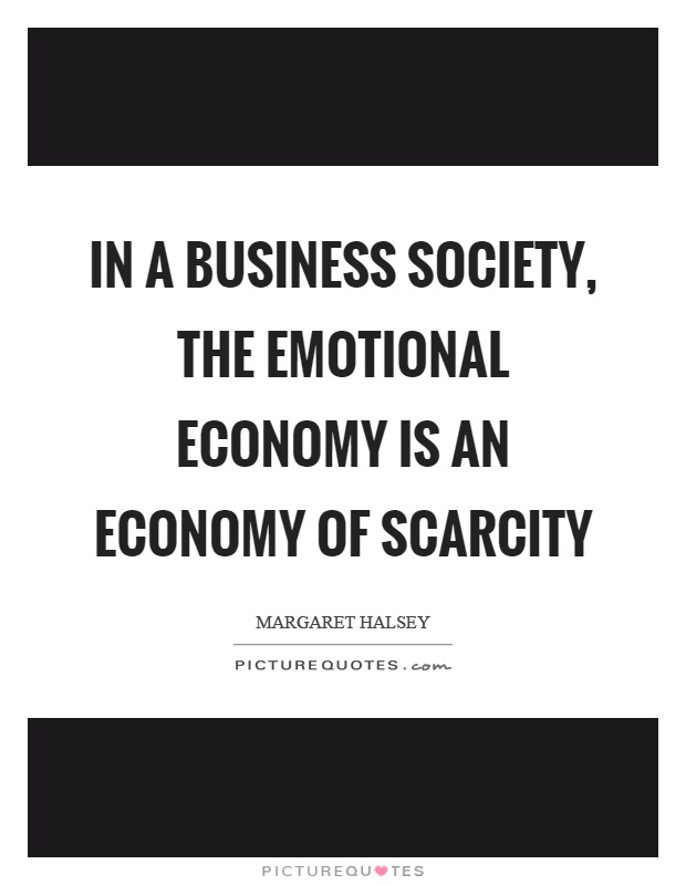 In a business society, the emotional economy is an economy of scarcity Picture Quote #1