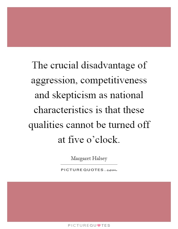 The crucial disadvantage of aggression, competitiveness and skepticism as national characteristics is that these qualities cannot be turned off at five o'clock Picture Quote #1