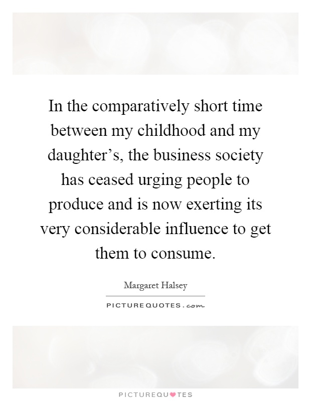 In the comparatively short time between my childhood and my daughter's, the business society has ceased urging people to produce and is now exerting its very considerable influence to get them to consume Picture Quote #1