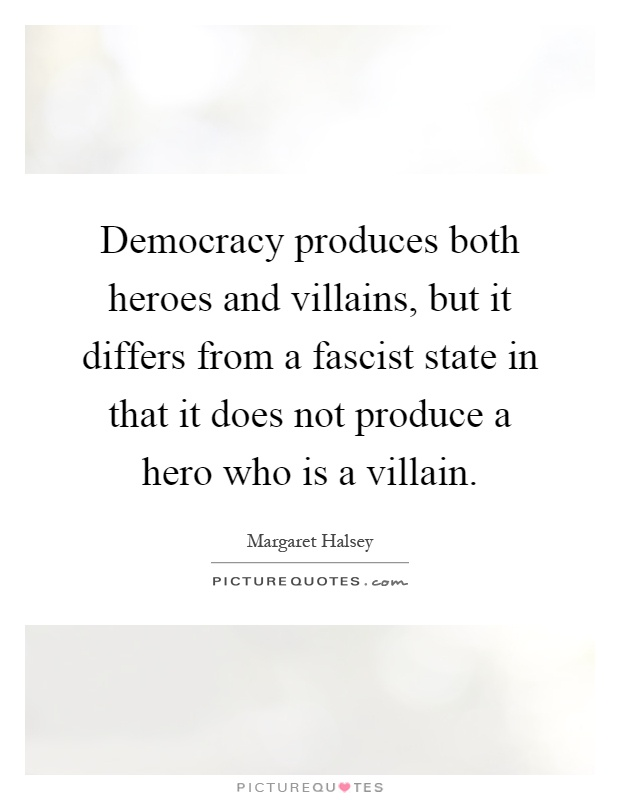 Democracy produces both heroes and villains, but it differs from a fascist state in that it does not produce a hero who is a villain Picture Quote #1