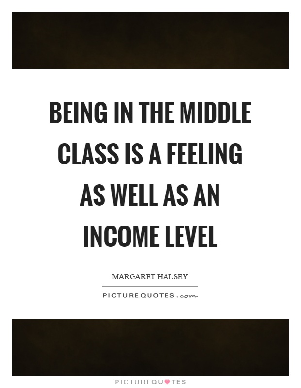 Being in the middle class is a feeling as well as an income level Picture Quote #1