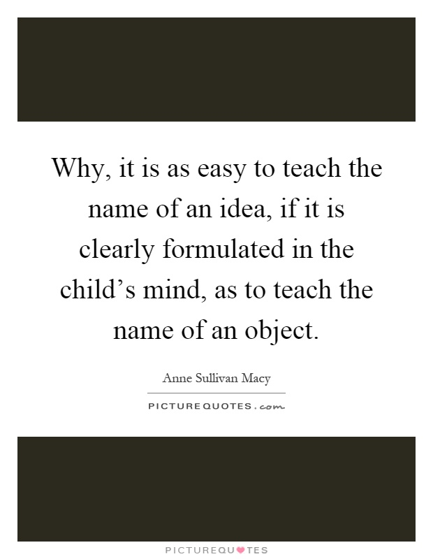Why, it is as easy to teach the name of an idea, if it is clearly formulated in the child's mind, as to teach the name of an object Picture Quote #1
