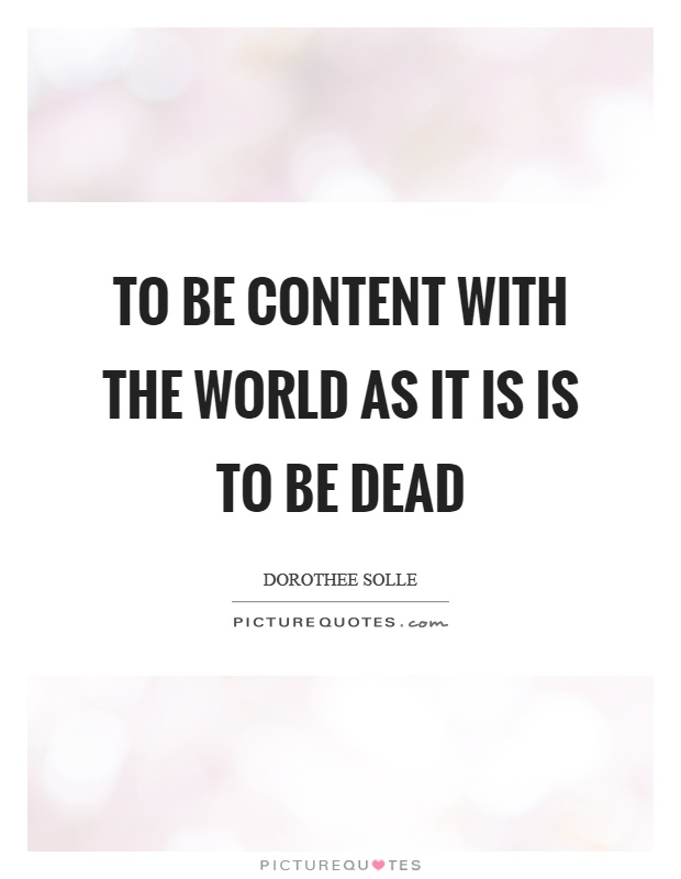 To be content with the world as it is is to be dead Picture Quote #1