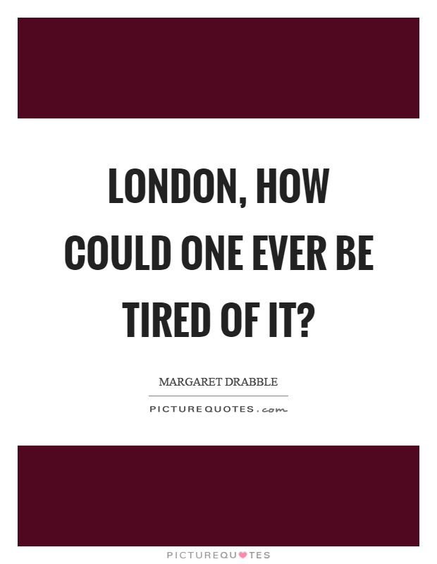 London, how could one ever be tired of it? Picture Quote #1