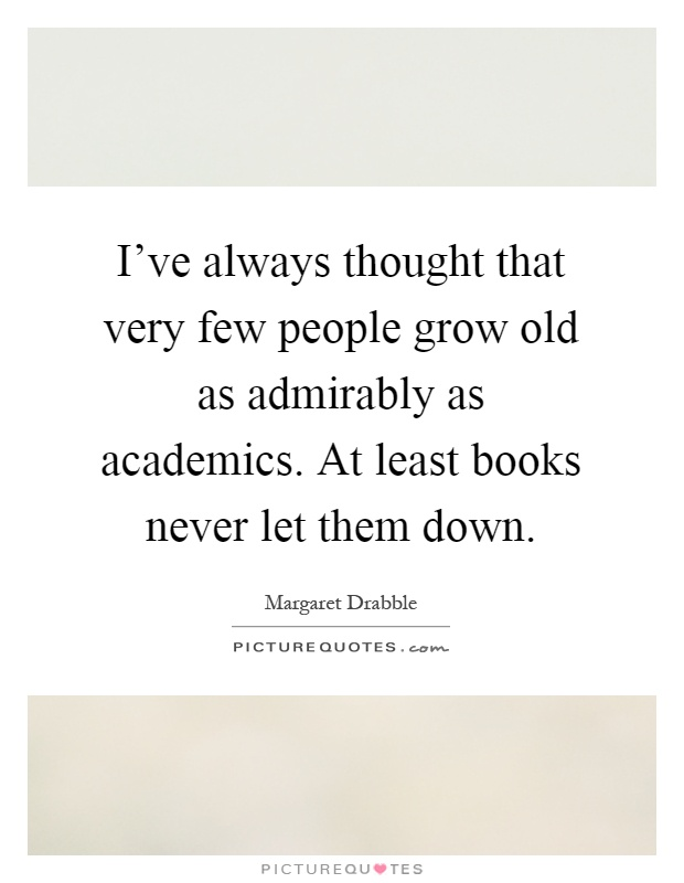 I've always thought that very few people grow old as admirably as academics. At least books never let them down Picture Quote #1