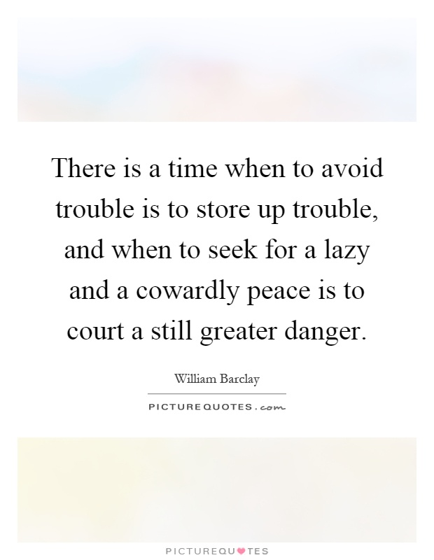 There is a time when to avoid trouble is to store up trouble, and when to seek for a lazy and a cowardly peace is to court a still greater danger Picture Quote #1