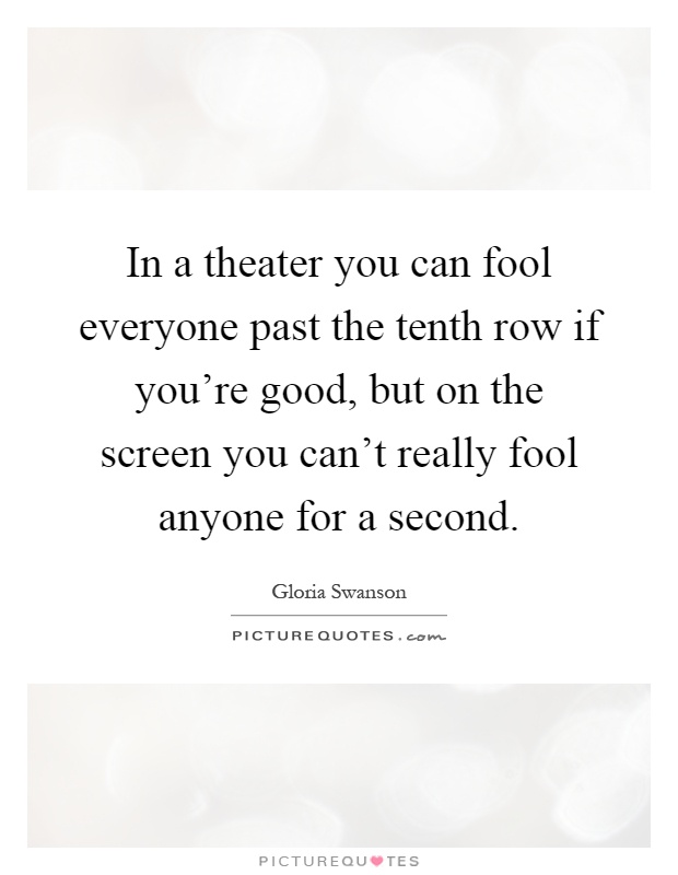 In a theater you can fool everyone past the tenth row if you're good, but on the screen you can't really fool anyone for a second Picture Quote #1