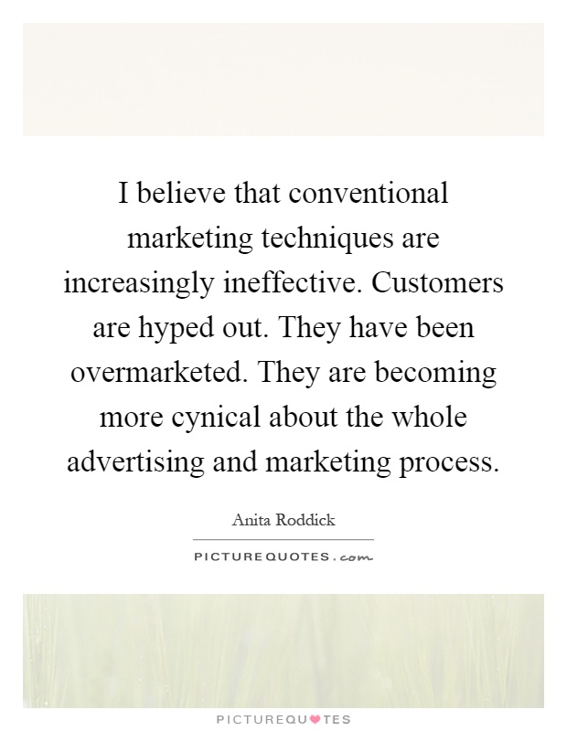 I believe that conventional marketing techniques are increasingly ineffective. Customers are hyped out. They have been overmarketed. They are becoming more cynical about the whole advertising and marketing process Picture Quote #1