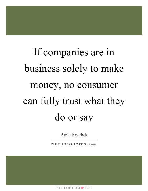 If companies are in business solely to make money, no consumer can fully trust what they do or say Picture Quote #1