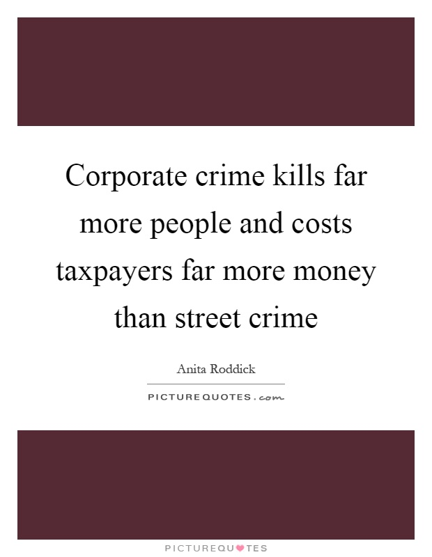 Corporate crime kills far more people and costs taxpayers far more money than street crime Picture Quote #1