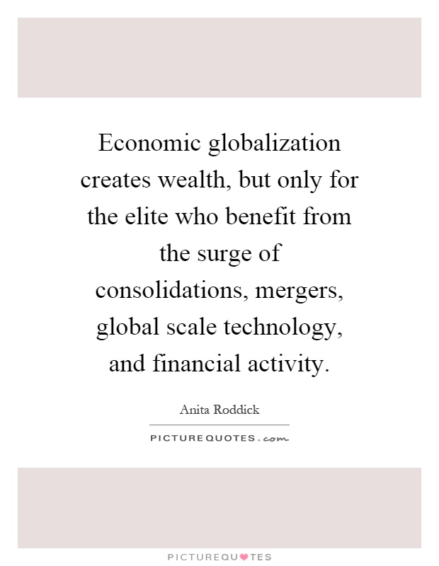 Economic globalization creates wealth, but only for the elite who benefit from the surge of consolidations, mergers, global scale technology, and financial activity Picture Quote #1
