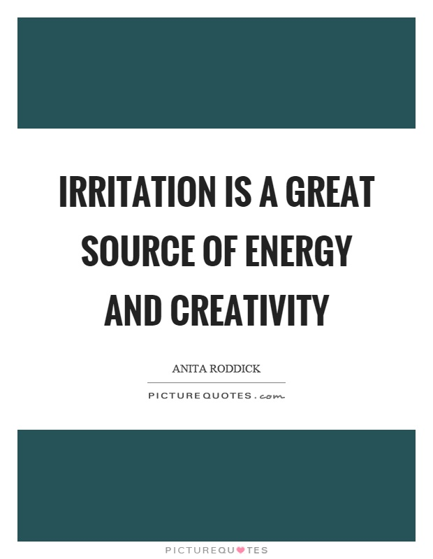 Irritation is a great source of energy and creativity Picture Quote #1