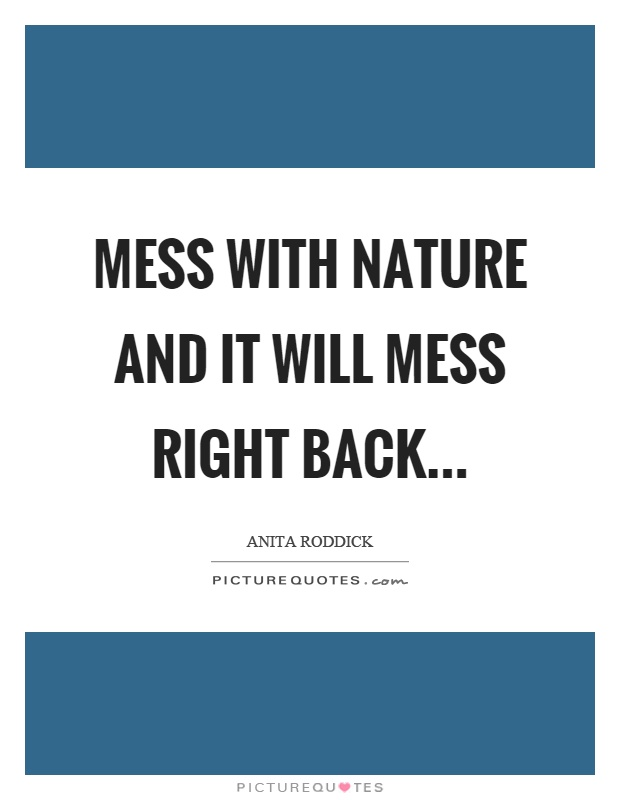 Mess with nature and it will mess right back Picture Quote #1