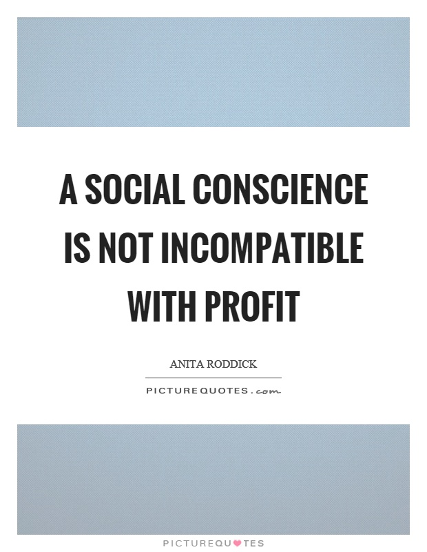 A social conscience is not incompatible with profit Picture Quote #1